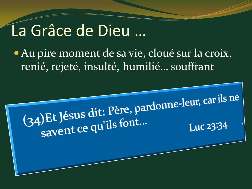 La Grâce de Dieu … Au pire moment de sa vie, cloué sur la croix, renié, rejeté, insulté, humilié… souffrant.