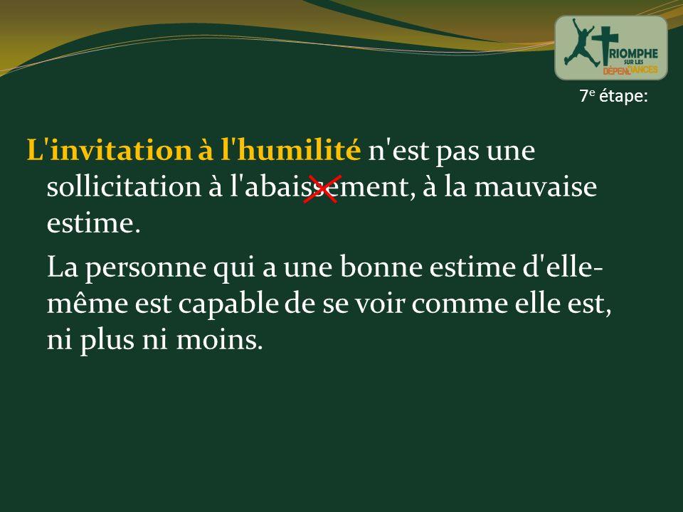 7e étape: L invitation à l humilité n est pas une sollicitation à l abaissement, à la mauvaise estime.