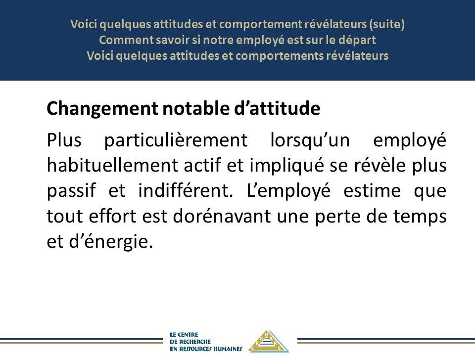 Voici quelques attitudes et comportement révélateurs (suite) Comment savoir si notre employé est sur le départ Voici quelques attitudes et comportements révélateurs