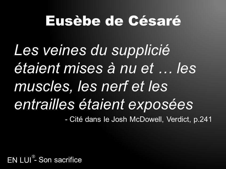 Eusèbe de CésaréLes veines du supplicié étaient mises à nu et … les muscles, les nerf et les entrailles étaient exposées.