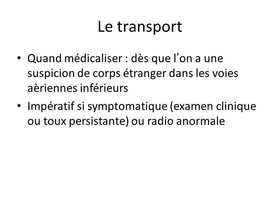 Le transport Quand médicaliser : dès que l'on a une suspicion de corps étranger dans les voies aèriennes inférieurs.