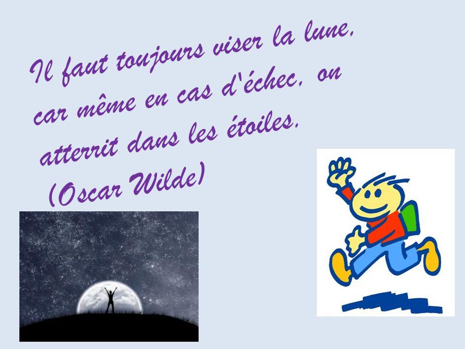 Il faut toujours viser la lune, car même en cas d échec, on atterrit dans les étoiles. (Oscar Wilde)