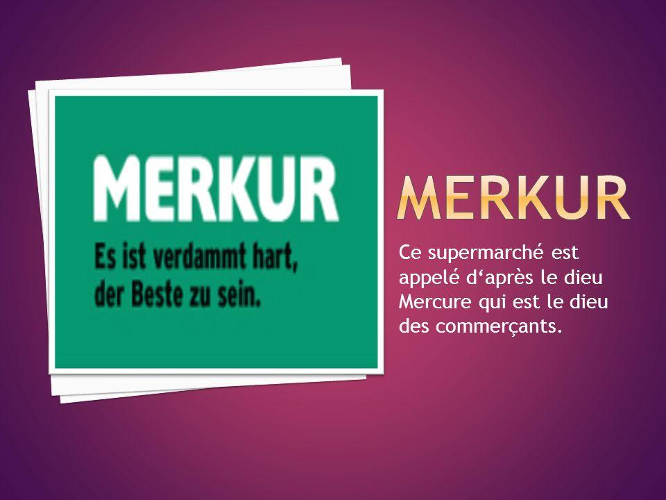 MERKUR Ce supermarché est appelé d'après le dieu Mercure qui est le dieu des commerçants.