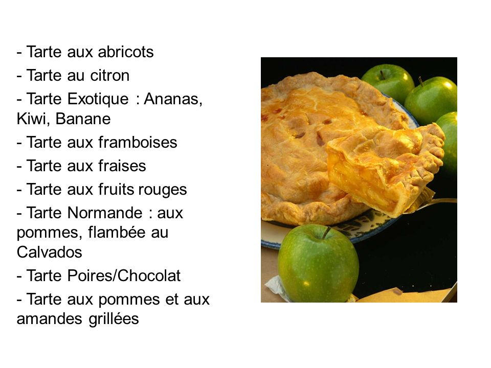 - Tarte aux abricots Tarte au citron. Tarte Exotique : Ananas, Kiwi, Banane. Tarte aux framboises.