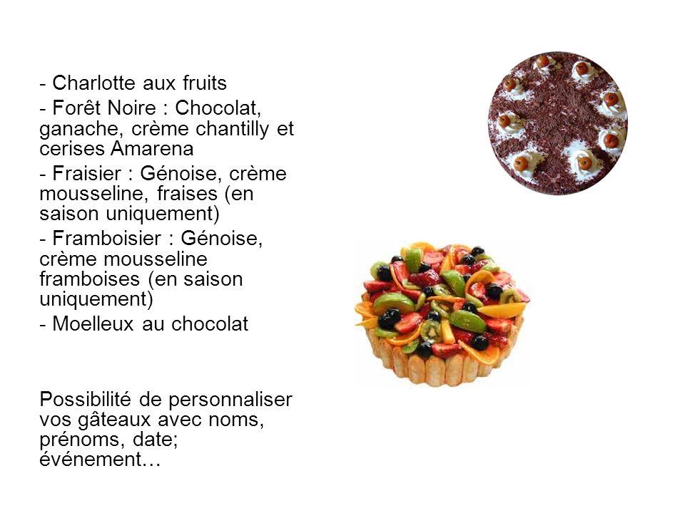 - Charlotte aux fruits Forêt Noire : Chocolat, ganache, crème chantilly et cerises Amarena.