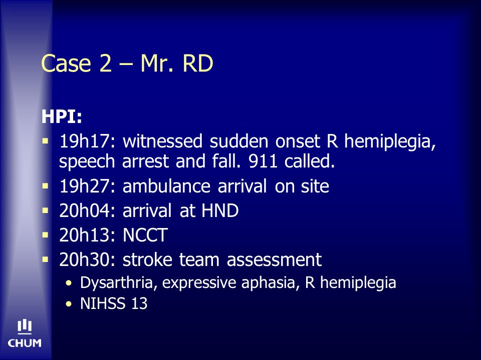 Case 2 – Mr. RD HPI: 19h17: witnessed sudden onset R hemiplegia, speech arrest and fall. 911 called.