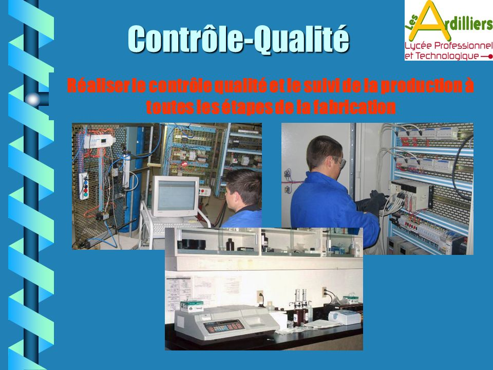 Contrôle-Qualité Réaliser le contrôle qualité et le suivi de la production à toutes les étapes de la fabrication.