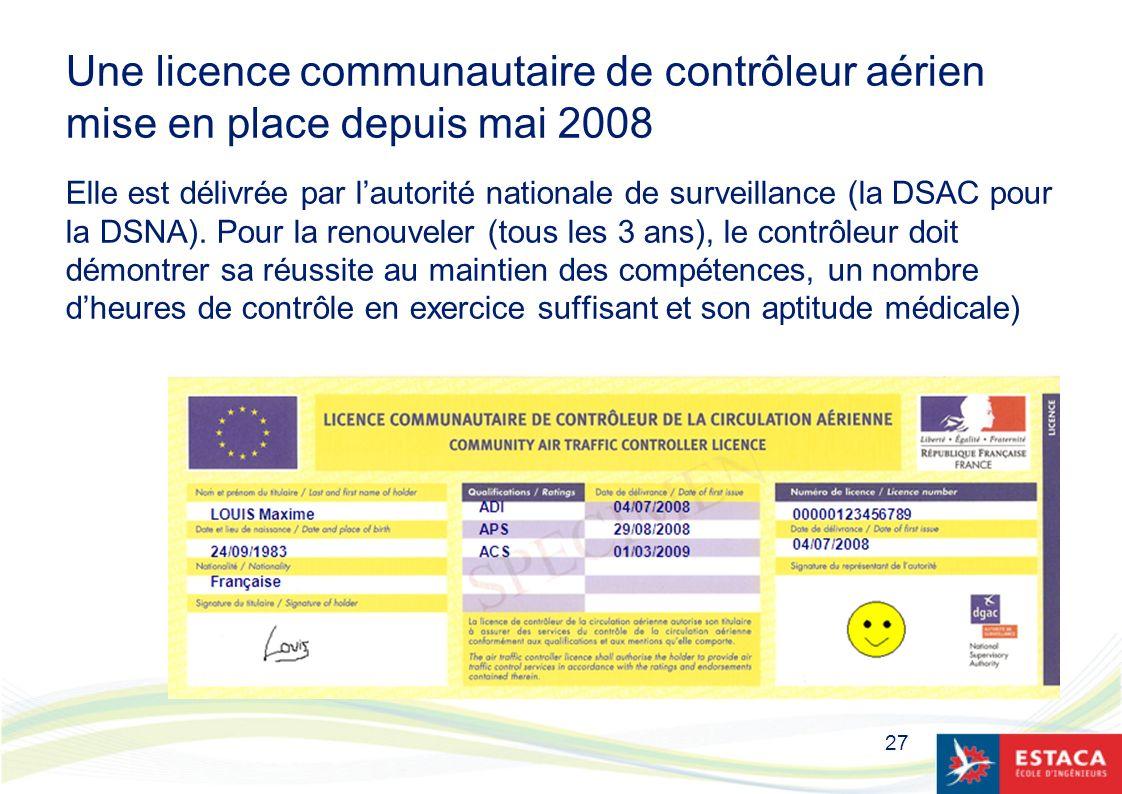 Une licence communautaire de contrôleur aérien mise en place depuis mai 2008 Elle est délivrée par l'autorité nationale de surveillance (la DSAC pour la DSNA). Pour la renouveler (tous les 3 ans), le contrôleur doit démontrer sa réussite au maintien des compétences, un nombre d'heures de contrôle en exercice suffisant et son aptitude médicale)