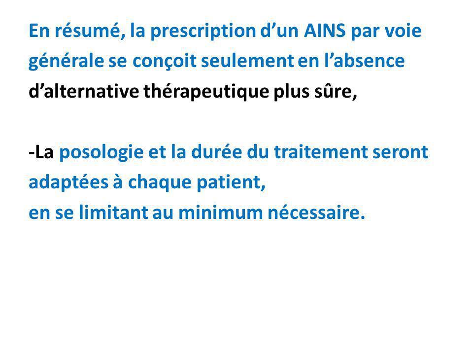 En résumé, la prescription d'un AINS par voie générale se conçoit seulement en l'absence d'alternative thérapeutique plus sûre, -La posologie et la durée du traitement seront adaptées à chaque patient, en se limitant au minimum nécessaire.