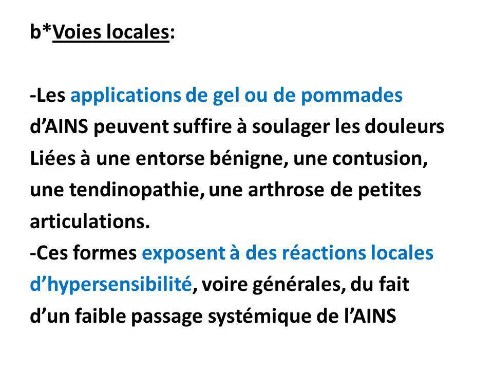 b*Voies locales: -Les applications de gel ou de pommades d'AINS peuvent suffire à soulager les douleurs Liées à une entorse bénigne, une contusion, une tendinopathie, une arthrose de petites articulations.