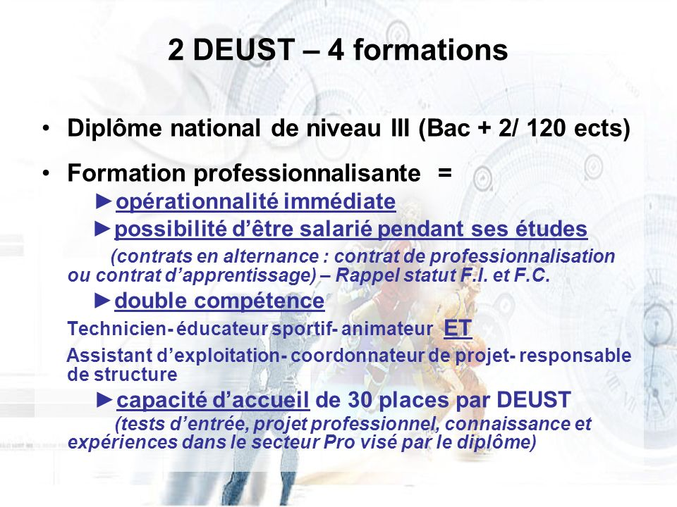 2 DEUST – 4 formations Diplôme national de niveau III (Bac + 2/ 120 ects) Formation professionnalisante =
