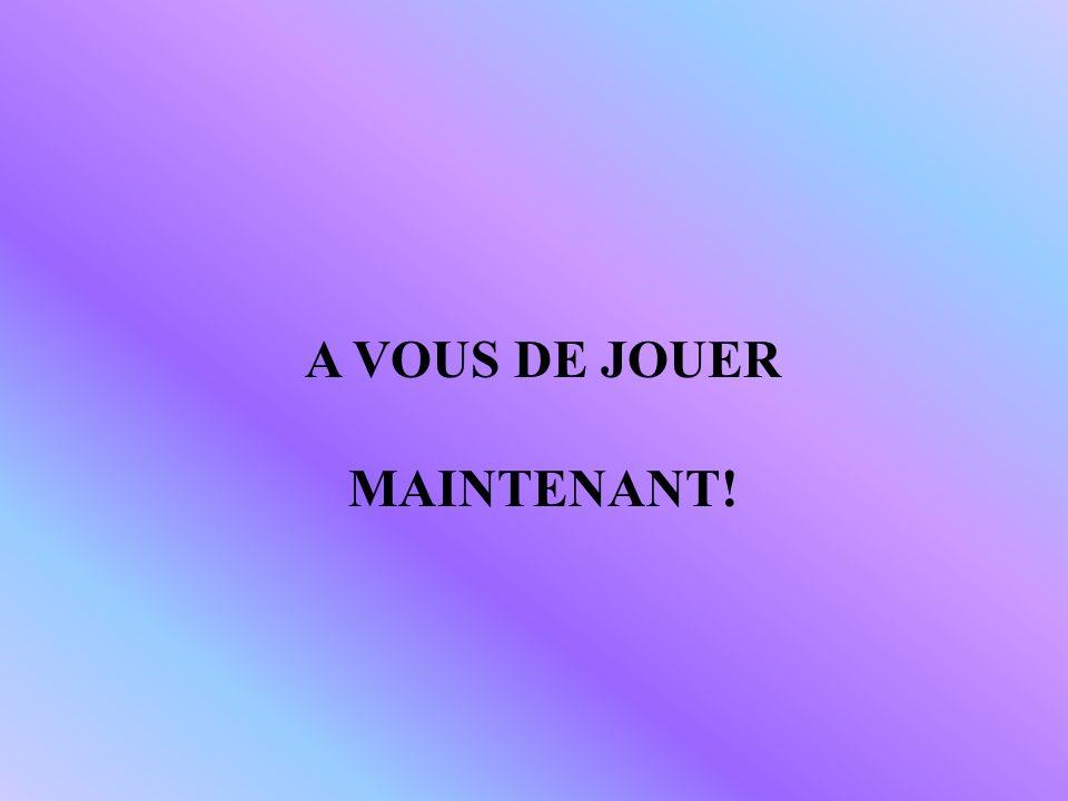 A VOUS DE JOUER MAINTENANT!