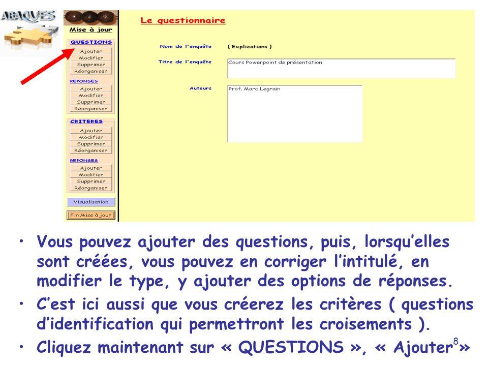 Vous pouvez ajouter des questions, puis, lorsqu'elles sont créées, vous pouvez en corriger l'intitulé, en modifier le type, y ajouter des options de réponses.