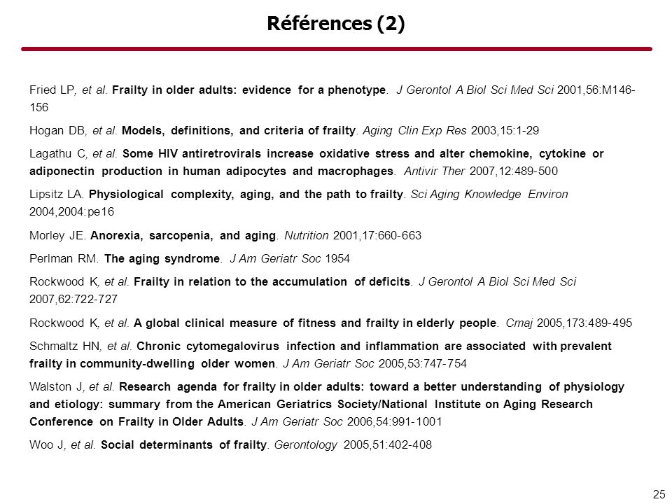 Références (2) Fried LP, et al. Frailty in older adults: evidence for a phenotype. J Gerontol A Biol Sci Med Sci 2001,56:M