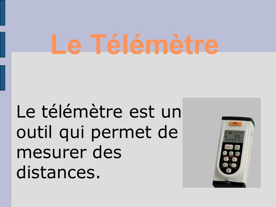Le Télémètre Le télémètre est un outil qui permet de mesurer des distances. 1
