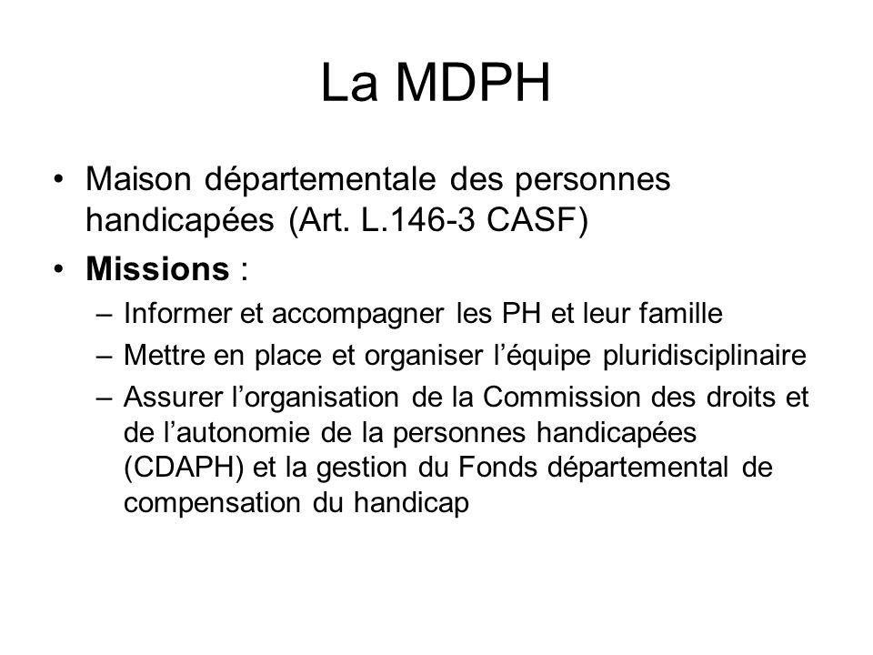 La MDPH Maison départementale des personnes handicapées (Art. L.146-3 CASF) Missions : Informer et accompagner les PH et leur famille.