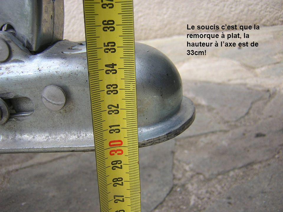 Le soucis c'est que la remorque à plat, la hauteur à l'axe est de 33cm!