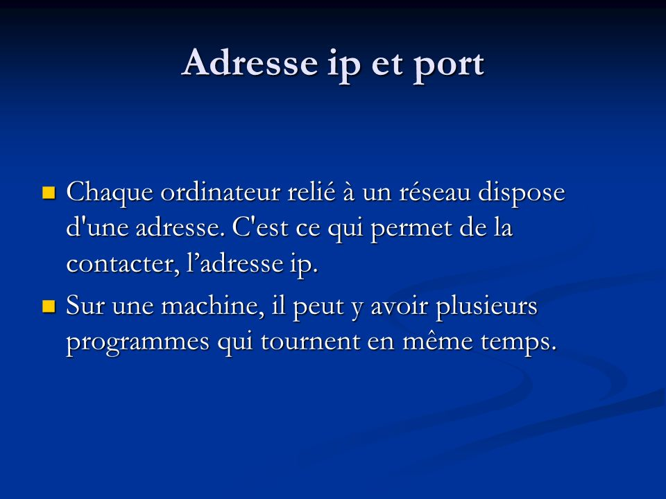 Adresse ip et port Chaque ordinateur relié à un réseau dispose d une adresse. C est ce qui permet de la contacter, l'adresse ip.