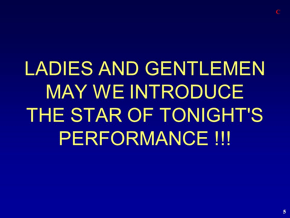 C LADIES AND GENTLEMEN MAY WE INTRODUCE THE STAR OF TONIGHT S PERFORMANCE !!!