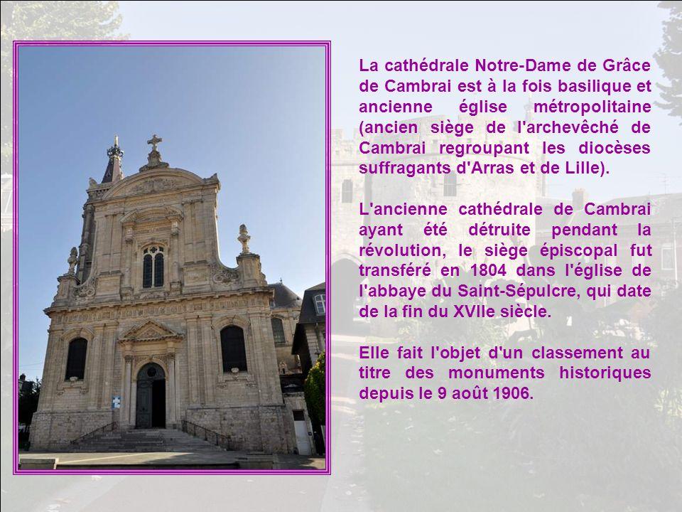La cathédrale Notre-Dame de Grâce de Cambrai est à la fois basilique et ancienne église métropolitaine (ancien siège de l archevêché de Cambrai regroupant les diocèses suffragants d Arras et de Lille).
