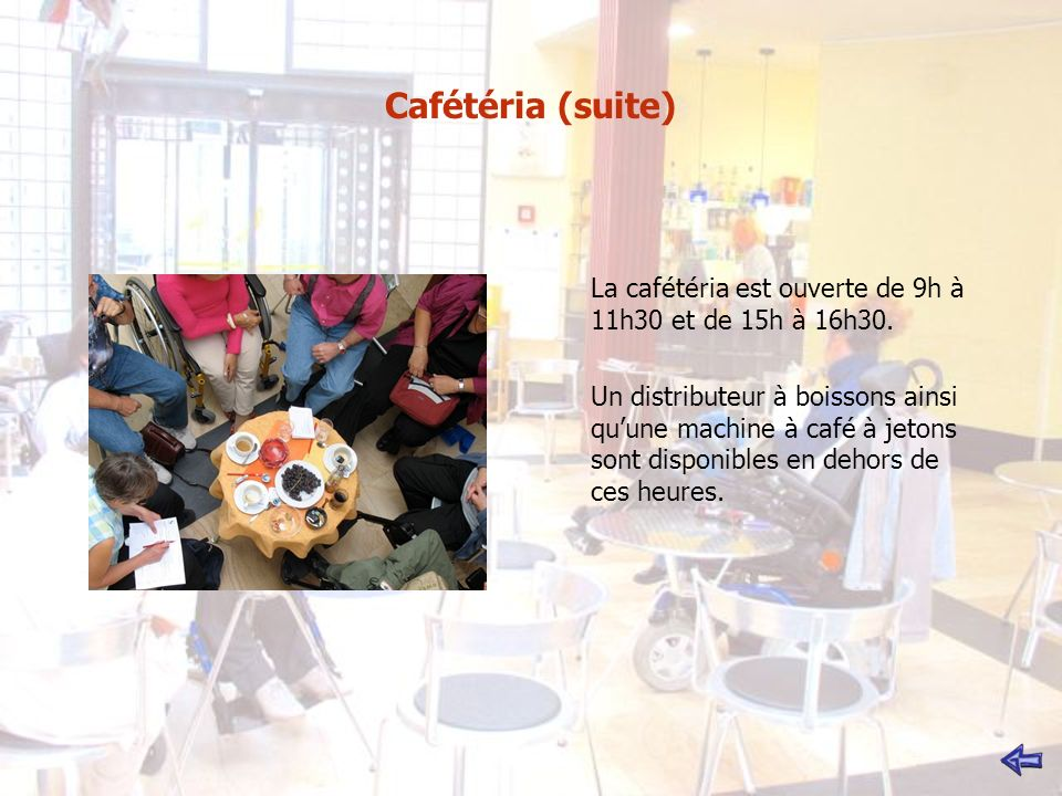 Cafétéria (suite) La cafétéria est ouverte de 9h à 11h30 et de 15h à 16h30.