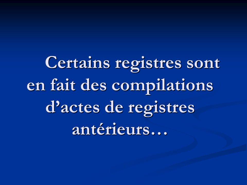 Certains registres sont en fait des compilations d'actes de registres antérieurs…