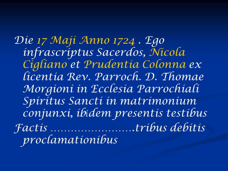Die 17 Maji Anno 1724 . Ego infrascriptus Sacerdos, Nicola Cigliano et Prudentia Colonna ex licentia Rev. Parroch. D. Thomae Morgioni in Ecclesia Parrochiali Spiritus Sancti in matrimonium conjunxi, ibídem presentis testibus