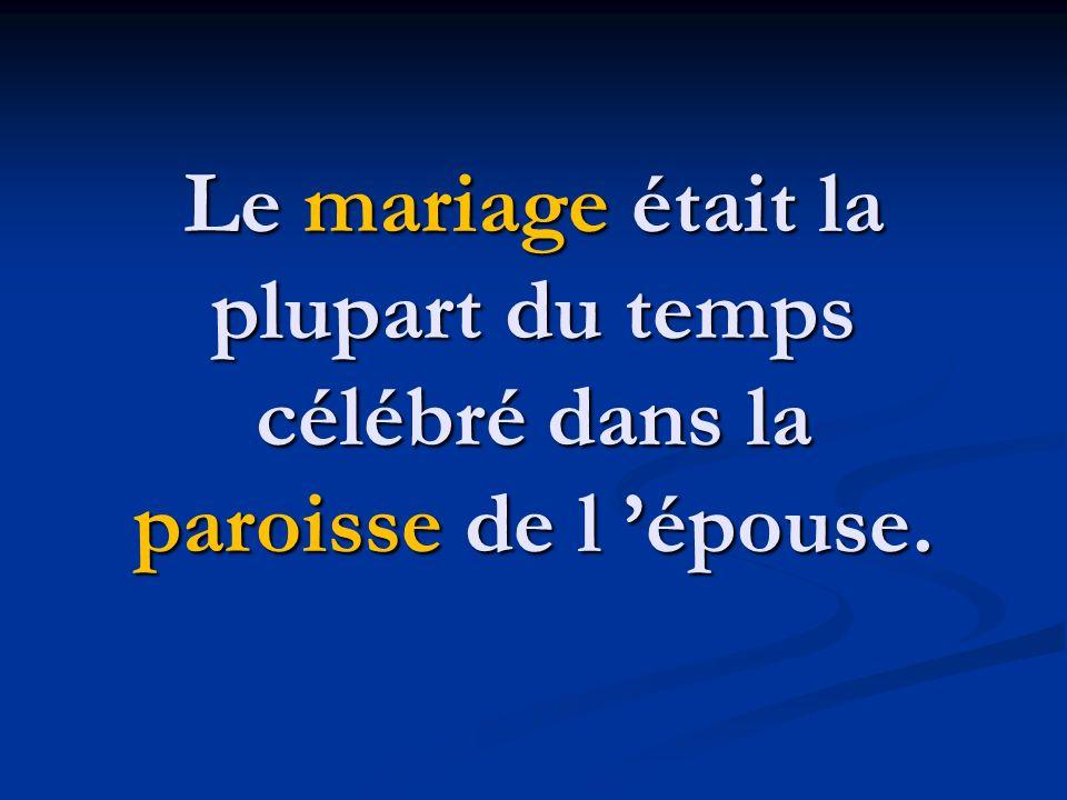 Le mariage était la plupart du temps célébré dans la paroisse de l 'épouse.