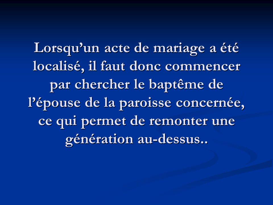 Lorsqu'un acte de mariage a été localisé, il faut donc commencer par chercher le baptême de l'épouse de la paroisse concernée, ce qui permet de remonter une génération au-dessus..