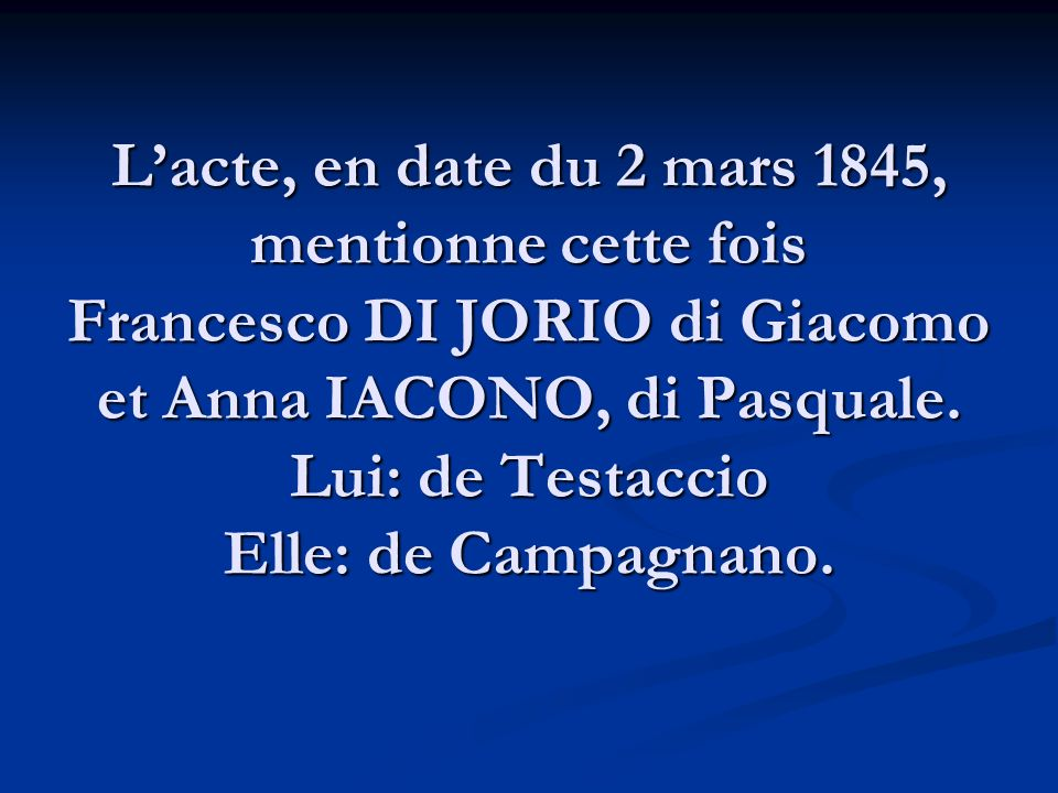 L'acte, en date du 2 mars 1845, mentionne cette fois Francesco DI JORIO di Giacomo et Anna IACONO, di Pasquale.
