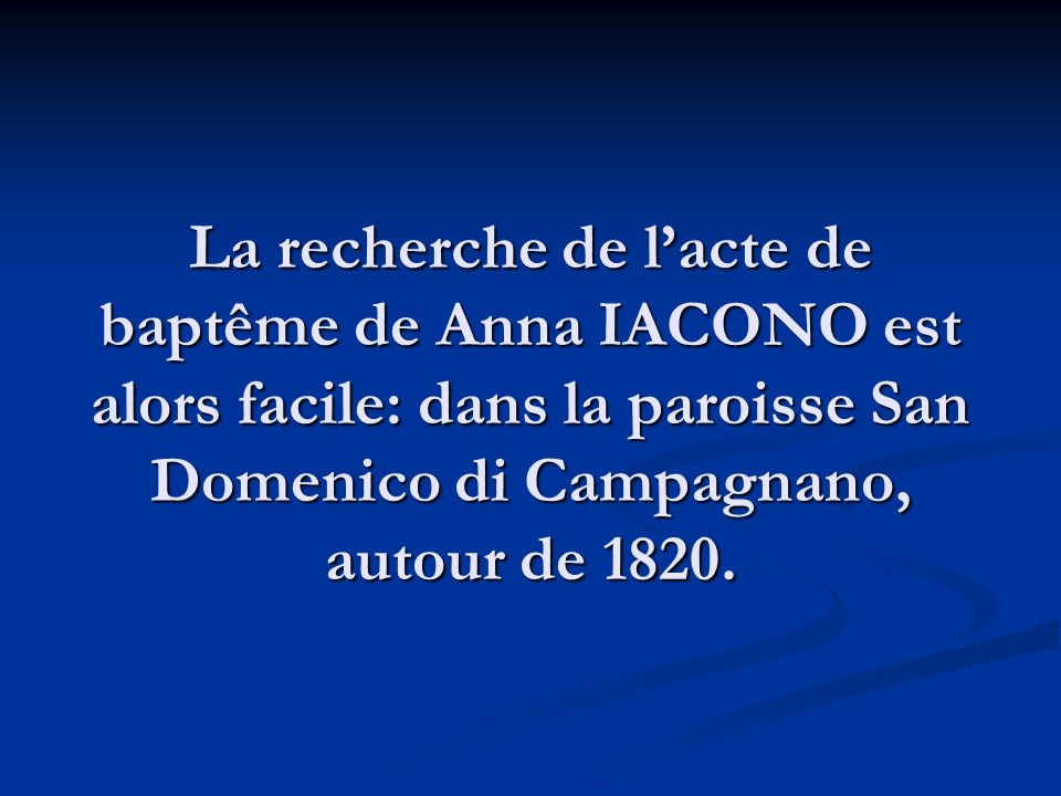 La recherche de l'acte de baptême de Anna IACONO est alors facile: dans la paroisse San Domenico di Campagnano, autour de 1820.
