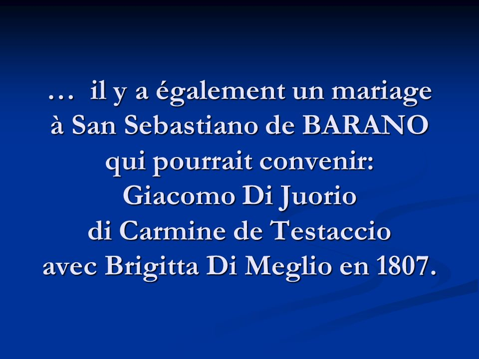 … il y a également un mariage à San Sebastiano de BARANO qui pourrait convenir: Giacomo Di Juorio di Carmine de Testaccio avec Brigitta Di Meglio en 1807.