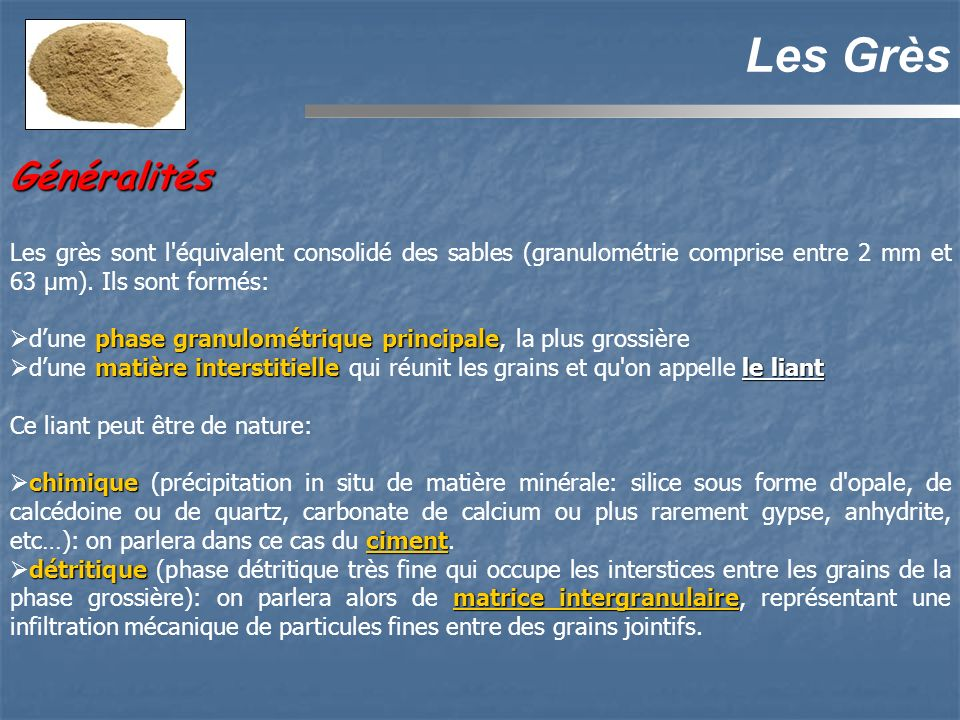 Les Grès Généralités. Les grès sont l équivalent consolidé des sables (granulométrie comprise entre 2 mm et 63 µm). Ils sont formés:
