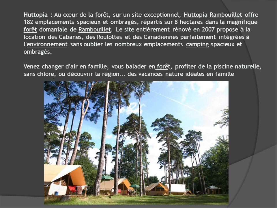 Huttopia : Au cœur de la forêt, sur un site exceptionnel, Huttopia Rambouillet offre 182 emplacements spacieux et ombragés, répartis sur 8 hectares dans la magnifique forêt domaniale de Rambouillet. Le site entièrement rénové en 2007 propose à la location des Cabanes, des Roulottes et des Canadiennes parfaitement intégrées à l'environnement sans oublier les nombreux emplacements camping spacieux et ombragés.