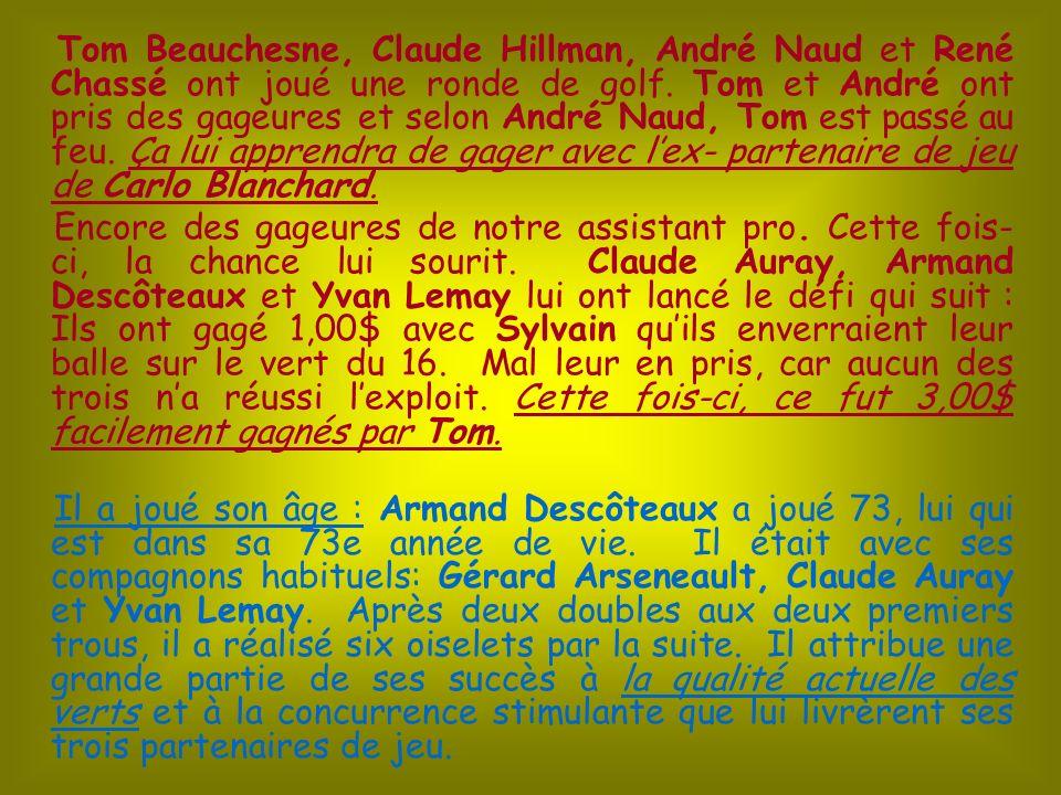 Tom Beauchesne, Claude Hillman, André Naud et René Chassé ont joué une ronde de golf. Tom et André ont pris des gageures et selon André Naud, Tom est passé au feu. Ça lui apprendra de gager avec l'ex- partenaire de jeu de Carlo Blanchard.