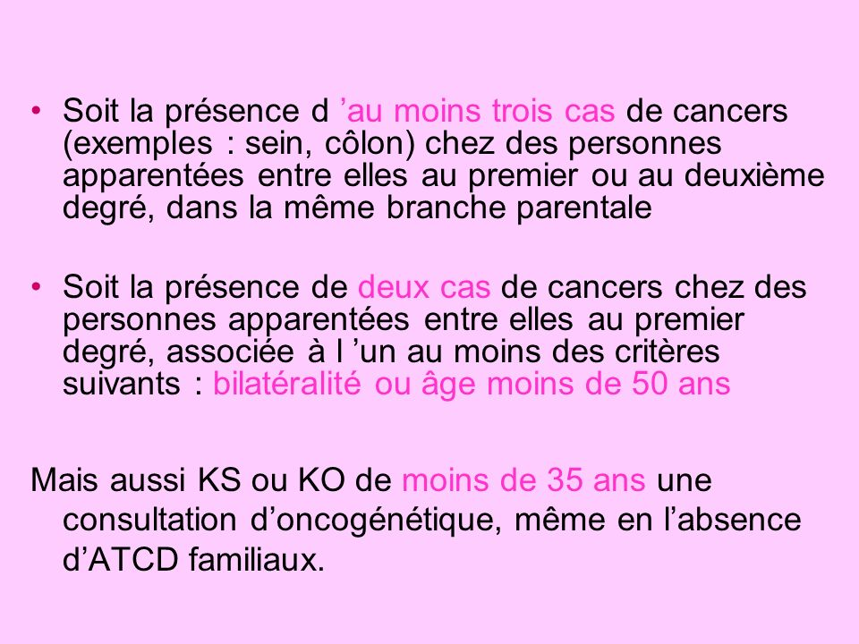 Soit la présence d 'au moins trois cas de cancers (exemples : sein, côlon) chez des personnes apparentées entre elles au premier ou au deuxième degré, dans la même branche parentale