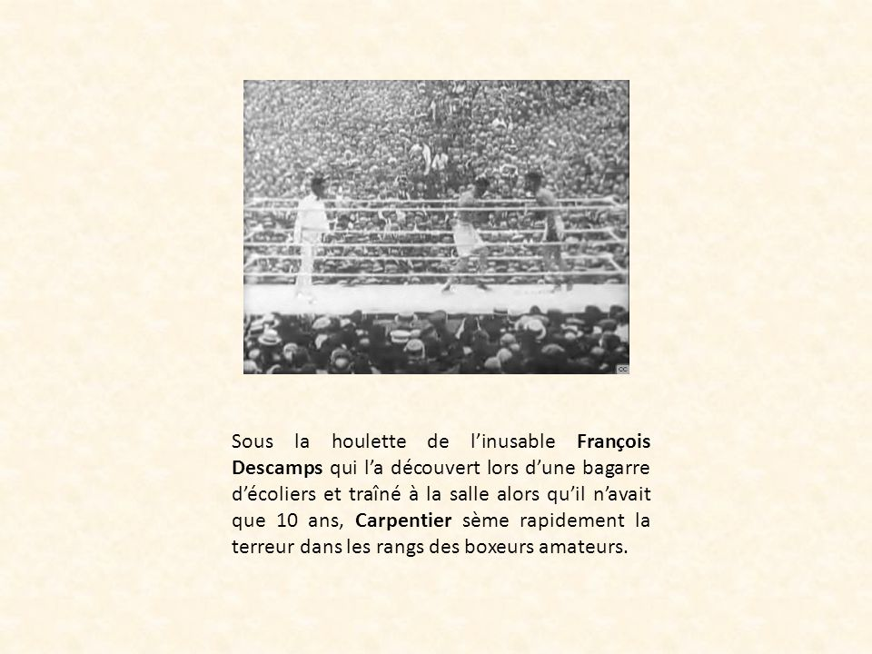 Sous la houlette de l'inusable François Descamps qui l'a découvert lors d'une bagarre d'écoliers et traîné à la salle alors qu'il n'avait que 10 ans, Carpentier sème rapidement la terreur dans les rangs des boxeurs amateurs.