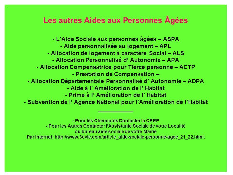 Les autres Aides aux Personnes Âgées - L'Aide Sociale aux personnes âgées – ASPA - Aide personnalisée au logement – APL - Allocation de logement à caractère Social – ALS - Allocation Personnalisé d' Autonomie – APA - Allocation Compensatrice pour Tierce personne – ACTP - Prestation de Compensation – - Allocation Départementale Personnalisé d' Autonomie – ADPA - Aide à l' Amélioration de l' Habitat - Prime à l' Amélioration de l' Habitat - Subvention de l' Agence National pour l'Amélioration de l'Habitat ___________ - Pour les Cheminots Contacter la CPRP - Pour les Autres Contacter l'Assistante Sociale de votre Localité ou bureau aide sociale de votre Mairie Par Internet: http://www.3evie.com/article_aide-sociale-personne-agee_21_22.html.