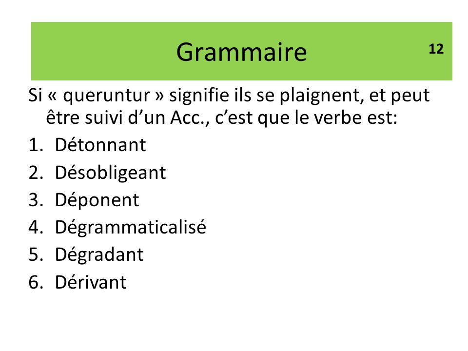 Grammaire 12. Si « queruntur » signifie ils se plaignent, et peut être suivi d'un Acc., c'est que le verbe est: