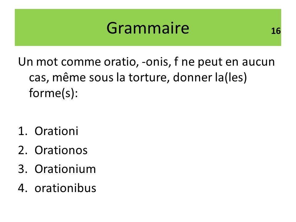 Grammaire16. Un mot comme oratio, -onis, f ne peut en aucun cas, même sous la torture, donner la(les) forme(s):