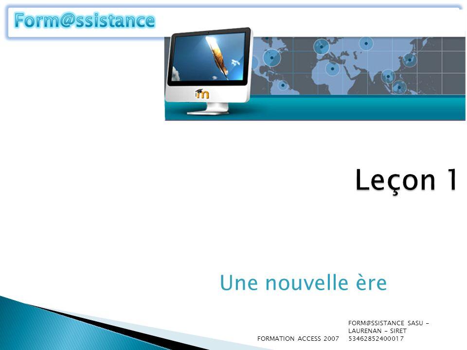Leçon 1 Une nouvelle ère. FORMATION ACCESS 2007. FORM@SSISTANCE SASU - LAURENAN - SIRET 53462852400017.