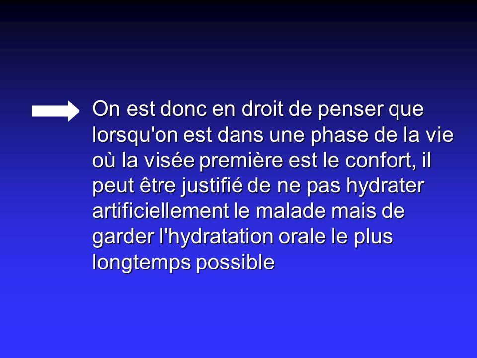 On est donc en droit de penser que lorsqu on est dans une phase de la vie où la visée première est le confort, il peut être justifié de ne pas hydrater artificiellement le malade mais de garder l hydratation orale le plus longtemps possible