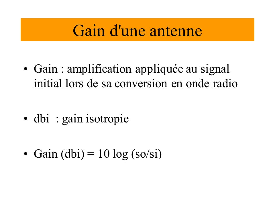 Gain d une antenne Gain : amplification appliquée au signal initial lors de sa conversion en onde radio.