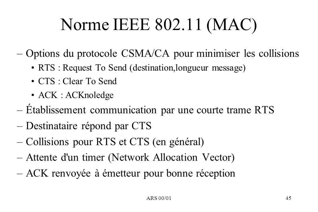 Norme IEEE 802.11 (MAC) Options du protocole CSMA/CA pour minimiser les collisions. RTS : Request To Send (destination,longueur message)