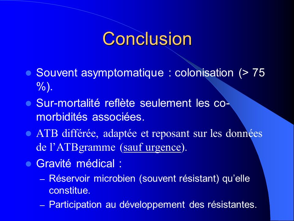 Conclusion Souvent asymptomatique : colonisation (> 75 %).