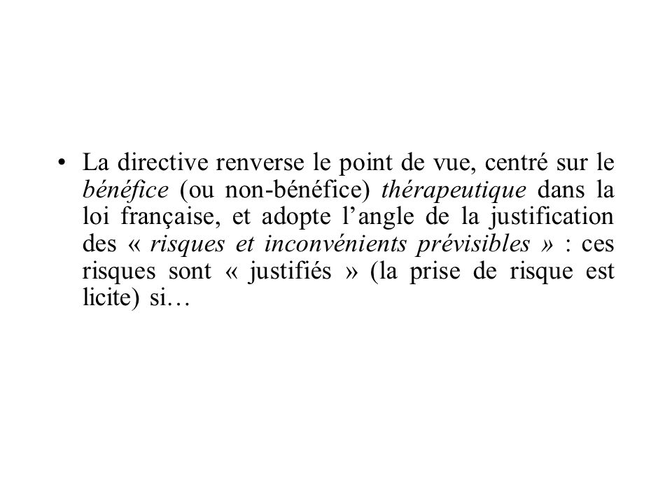 La directive renverse le point de vue, centré sur le bénéfice (ou non-bénéfice) thérapeutique dans la loi française, et adopte l'angle de la justification des « risques et inconvénients prévisibles » : ces risques sont « justifiés » (la prise de risque est licite) si…