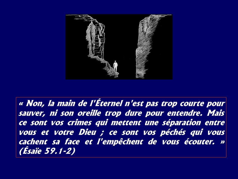 « Non, la main de l Éternel n est pas trop courte pour sauver, ni son oreille trop dure pour entendre.