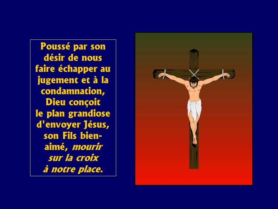 Poussé par son désir de nous faire échapper au jugement et à la condamnation, Dieu conçoit le plan grandiose d envoyer Jésus, son Fils bien-aimé, mourir sur la croix à notre place.