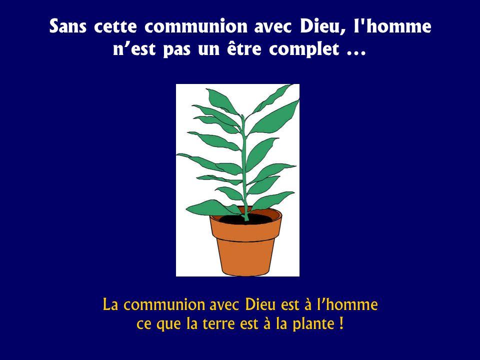 Sans cette communion avec Dieu, l homme n'est pas un être complet ...