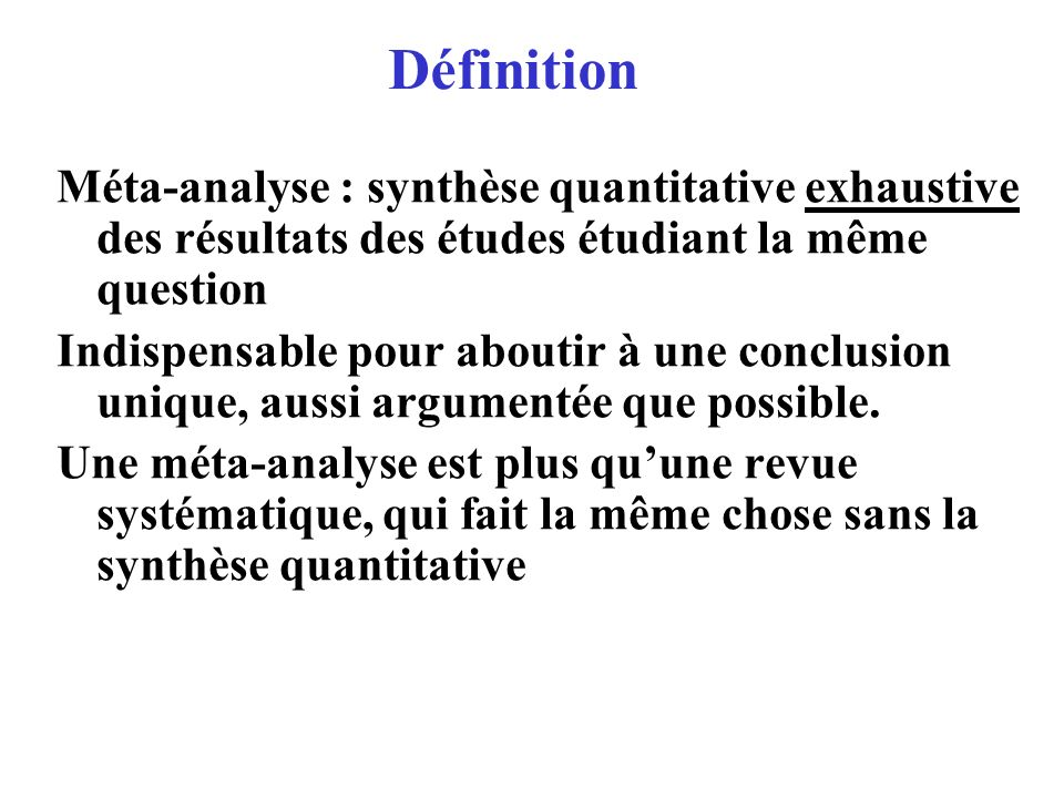Définition Méta-analyse : synthèse quantitative exhaustive des résultats des études étudiant la même question.